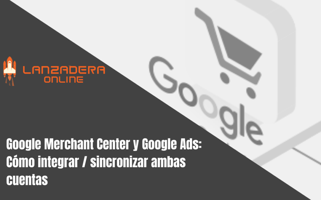 Google Merchant Center y Google Ads: Cómo integrar / sincronizar ambas cuentas